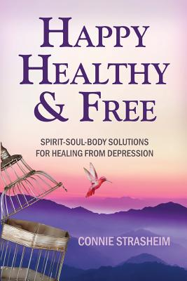 Healthy, Happy and Free: Spirit-Soul-Body Solutions for Healing from Depression - Strasheim, Connie Marie