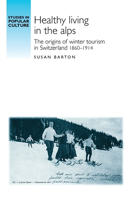 Healthy Living in the Alps: The Origins of Winter Tourism in Switzerland, 1860-1914 - Barton, Susan