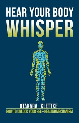 Hear Your Body Whisper: How to Unlock Your Self-Healing Mechanism - Klettke, Otakara