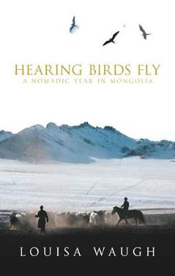 Hearing Birds Fly: A Nomadic Year in Mongolia - Waugh, Louisa