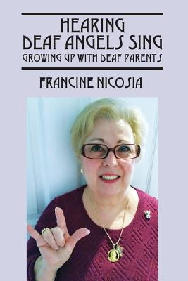 Hearing Deaf Angels Sing: Growing Up with Deaf Parents - Nicosia, Francine