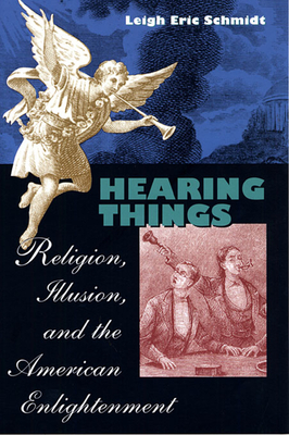 Hearing Things: Religion, Illusion, and the American Enlightenment - Schmidt, Leigh Eric