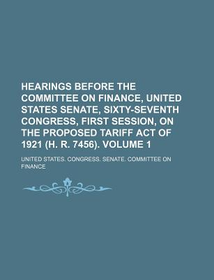 Hearings Before the Committee on Finance, United States Senate, Sixty-Seventh Congress, First Session, on the Proposed Tariff Act of 1921 (H. R. 7456). Volume 1 - Finance, United States Congress