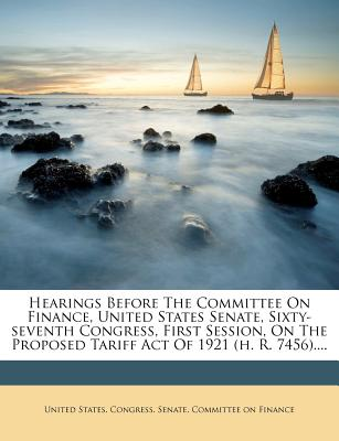 Hearings Before the Committee on Finance, United States Senate, Sixty-Seventh Congress, First Session, on the Proposed Tariff Act of 1921 (H. R. 7456) - United States Congress Senate Committ (Creator)
