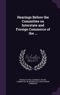 Hearings Before the Committee on Interstate and Foreign Commerce of the ... - United States Congress House Committe (Creator)