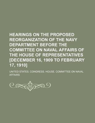 Hearings on the Proposed Reorganization of the Navy Department Before the Committee on Naval Affairs of the House of Representatives [December 16, 190 - Affairs, United States Congress