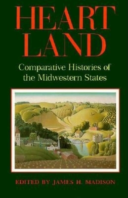Heart Land: Comparative Histories of the Midwestern States - Madison, James H (Photographer)