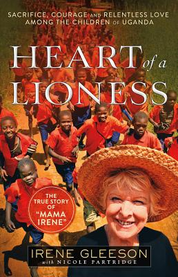 Heart of a Lioness: Sacrifice, Courage and Relentless Love Among the Children of Uganda - Gleeson, Irene