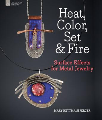 Heat, Color, Set & Fire: Surface Effects for Metal Jewelry - Hettmansperger, Mary