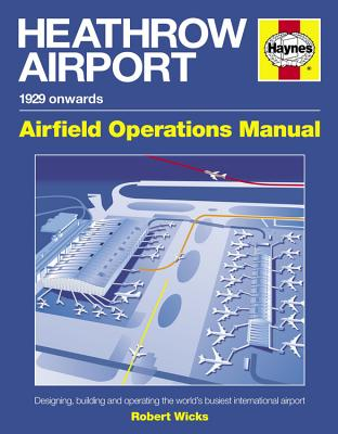 Heathrow Airport Manual: Designing, Building and Operating the World's Busiest International Airport - Wicks, Robert
