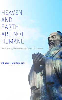 Heaven and Earth Are Not Humane: The Problem of Evil in Classical Chinese Philosophy - Perkins, Franklin