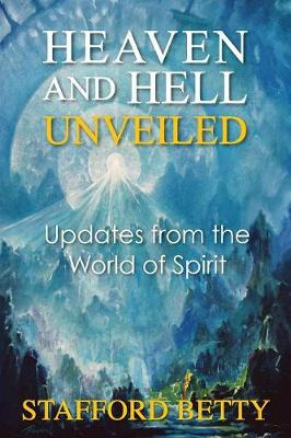 Heaven and Hell Unveiled: Updates from the World of Spirit - Betty, Stafford