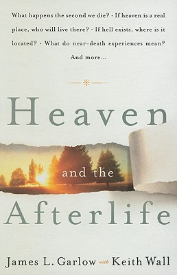 Heaven and the Afterlife: What Happens the Second We Die? If Heaven Is a Real Place, Who Will Live There? If Hell Exists, Where Is It Located? What Do Near-Death Experiences Mean? and More... - Garlow, James L, and Wall, Keith