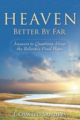Heaven: Better by Far: Answers to Questions about the Believer's Final Hope - Sanders, J Oswald