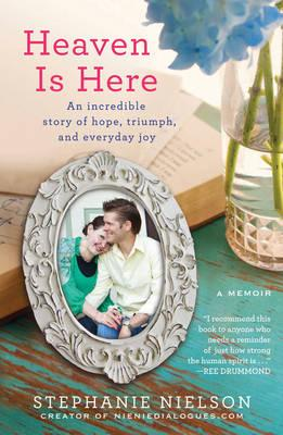 Heaven Is Here: An Incredible Story of Hope, Triumph, and Everyday Joy - Nielson, Stephanie, and Hackworth, Amy Ferguson
