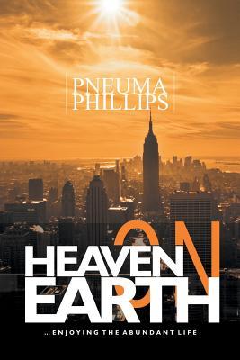 Heaven on Earth: Enjoying the Abundant Life - Phillips, Pneuma