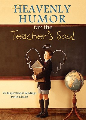 Heavenly Humor for the Teacher's Soul: 75 Inspirational Readings (with Class!) - Barbour Publishing, Inc (Compiled by), and Compiled by Barbour Staff (Compiled by)