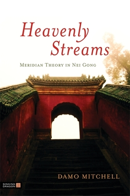 Heavenly Streams: Meridian Theory in Nei Gong - Mitchell, Damo, and Aspell, Robert (Foreword by)