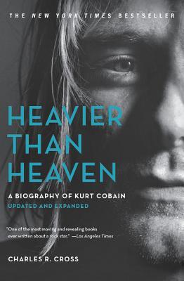 Heavier Than Heaven: A Biography of Kurt Cobain - Cross, Charles R
