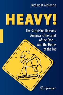 HEAVY!: The Surprising Reasons America Is the Land of the Free-And the Home of the Fat - McKenzie, Richard B.