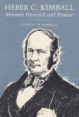 Heber C. Kimball: Mormon Patriarch and Pioneer - Kimball, Stanley B