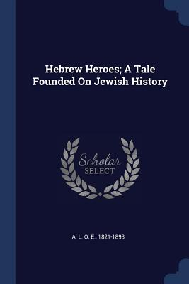 Hebrew Heroes; A Tale Founded on Jewish History - A L O E, 1821-1893 (Creator)