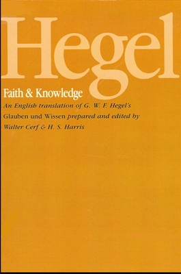 Hegel: Faith and Knowledge: An English translation of G. W. F. Hegel's Glauben und Wissen - Hegel, G. W. F., and Harris, H. S. (Edited and translated by), and Cerf, Walter (Edited and translated by)