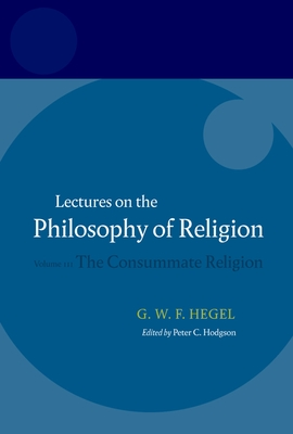Hegel - Lectures on the Philosophy of Religion: Consummate Religion v. 3 - Hegel, Georg Wilhelm Friedri, and Hodgson, Peter C (Editor), and Brown, R F (Translated by)