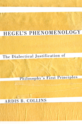 Hegel's Phenomenology: The Dialectical Justification of Philosophy's First Principles - Collins, Ardis B