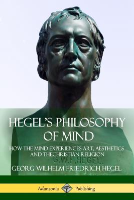 Hegel's Philosophy of Mind: How the Mind Experiences Art, Aesthetics and the Christian Religion - Hegel, Georg Wilhelm Friedrich