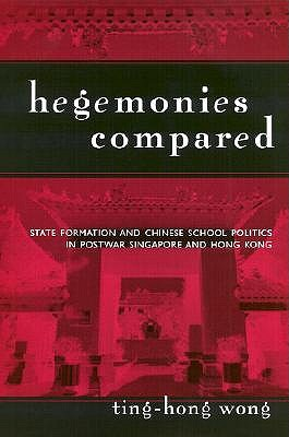 Hegemonies Compared: State Formation and Chinese School Politics in Postwar Singapore and Hong Kong - Wong, Ting-Hong, and Beauchamp, Edward R (Foreword by), and Apple, Michael W (Foreword by)