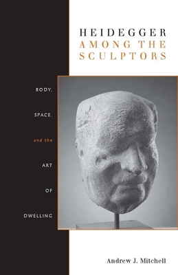 Heidegger Among the Sculptors: Body, Space, and the Art of Dwelling - Mitchell, Andrew