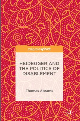 Heidegger and the Politics of Disablement - Abrams, Thomas