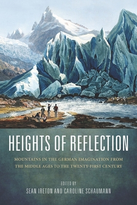 Heights of Reflection: Mountains in the German Imagination from the Middle Ages to the Twenty-First Century - Ireton, Sean M (Contributions by), and Schaumann, Caroline (Contributions by), and Classen, Albrecht (Contributions by)