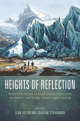 Heights of Reflection: Mountains in the German Imagination from the Middle Ages to the Twenty-First Century - Ireton, Sean M (Editor), and Schaumann, Caroline (Contributions by), and Classen, Albrecht (Contributions by)
