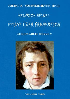 Heinrich Heines Essays ?ber Frankreich. Ausgew?hlte Werke V - Sommermeyer, Joerg K (Editor), and Syrg, Orlando (Editor), and Heine, Heinrich