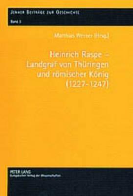 Heinrich Raspe - Landgraf Von Thueringen Und Roemischer Koenig (1227-1247): Fuersten, Koenig Und Reich in Spaetstaufischer Zeit - Werner, Matthias (Editor)