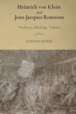 Heinrich Von Kleist and Jean-Jacques Rousseau: Violence, Identity, Nation - Howe, Steven