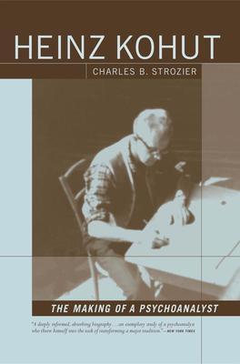 Heinz Kohut: The Making of a Psychoanalyst - Strozier, Charles