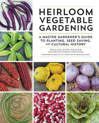 Heirloom Vegetable Gardening: A Master Gardener's Guide to Planting, Seed Saving, and Cultural History - Weaver, William Woys