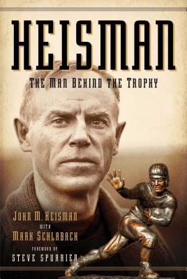 Heisman: The Man Behind the Trophy - Heisman, John M, and Schlabach, Mark