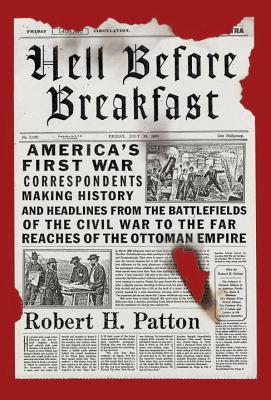 Hell Before Breakfast: America's First War Correspondents Making History and Headlines, from the Battlefields of the Civil War to the Far Reaches of the Ottoman Empire - Patton, Robert H