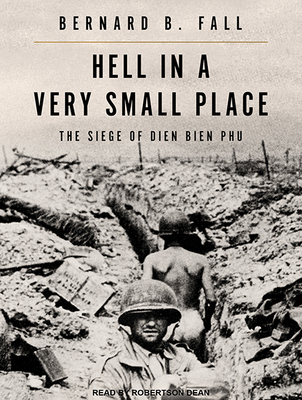 Hell in a Very Small Place: The Siege of Dien Bien Phu - Fall, Bernard B, and Dean, Robertson (Narrator)