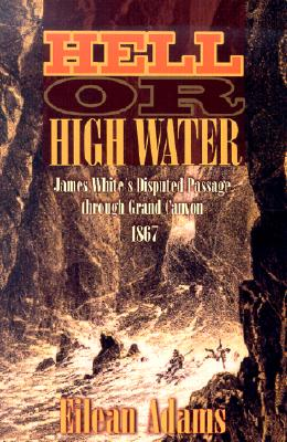 Hell or High Water: James White's Disputed Passage Through Grand Canyon, 1867 - Adams, Eilean