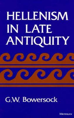 Hellenism in Late Antiquity - Bowersock, Glen W