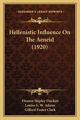 Hellenistic Influence on the Aeneid (1920) - Duckett, Eleanor Shipley, and Adams, Louise E W, and Clark, Gifford Foster
