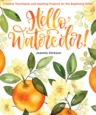 Hello, Watercolor!: Creative Techniques and Inspiring Projects for the Beginning Artist - Dickson, Jeannie