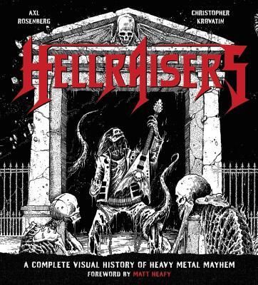 Hellraisers: A Complete Visual History of Heavy Metal Mayhem - Rosenberg, Axl, and Krovatin, Christopher, and Heafy, Matt (Foreword by)