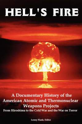 Hell's Fire: A Documentary History of the American Atomic and Thermonuclear Weapons Projects, from Hiroshima to the Cold War and Th - Flank, Lenny, Jr. (Editor)