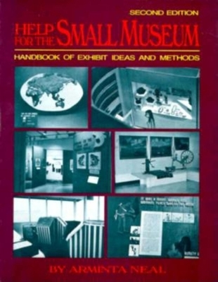 Help for the Small Museum: Handbook of Exhibit Ideas and Methods - Arminta, Neal